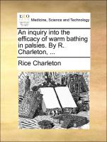 An inquiry into the efficacy of warm bathing in palsies. By R. Charleton, ...