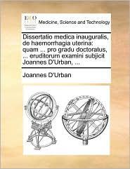 Dissertatio medica inauguralis, de haemorrhagia uterina: quam ... pro gradu doctoratus, ... eruditorum examini subjicit Joannes D'Urban, ... - Joannes D'Urban