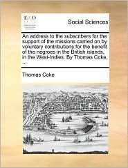 An address to the subscribers for the support of the missions carried on by voluntary contributions for the benefit of the negroes in the British islands, in the West-Indies. By Thomas Coke, ... - Thomas Coke