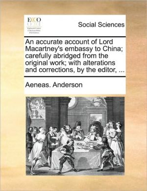 An accurate account of Lord Macartney's embassy to China; carefully abridged from the original work; with alterations and corrections, by the editor, . - Aeneas. Anderson