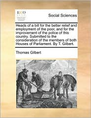 Heads of a bill for the better relief and employment of the poor, and for the improvement of the police of this country. Submitted to the consideration of the members of both Houses of Parliament. By T. Gilbert. - Thomas Gilbert