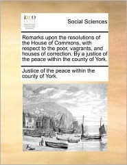 Remarks upon the resolutions of the House of Commons, with respect to the poor, vagrants, and houses of correction. By a justice of the peace within the county of York. - Justice of the peace within the county o
