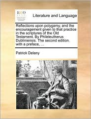 Reflections Upon Polygamy, and the Encouragement Given to That Practice in the Scriptures of the Old Testament. by Phileleutherus Dubliniensis. the Se