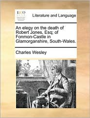 An elegy on the death of Robert Jones, Esq; of Fonmon-Castle in Glamorganshire, South-Wales. - Charles Wesley