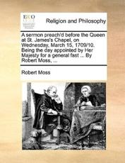 A Sermon Preach'd Before the Queen at St. James's Chapel, on Wednesday, March 15, 1709/10. Being the Day Appointed by Her Majesty for a General Fast ... by Robert Moss, ... - Robert Moss