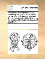 Answers for Kenneth Mackenzie, commonly designed tutor of Kilcoy, Sir Harry Monro of Fowlis, Baronet, Thomas Mackenzie of Highfield, ... to the petition of Roderick Mackenzie of Scotsburn.