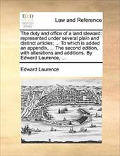 The Duty and Office of a Land Steward: Represented Under Several Plain and Distinct Articles; ... to Which Is Added an Appendix, . - Laurence, Edward