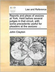 Reports and pleas of assizes at York. Held before several judges in that circuit, with some precedents useful for pleaders at the assizes: ... - John Clayton