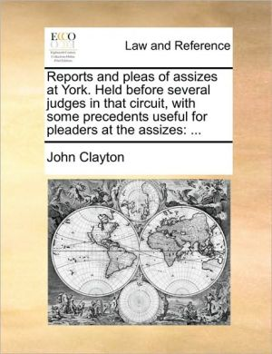 Reports and pleas of assizes at York. Held before several judges in that circuit, with some precedents useful for pleaders at the assizes: .