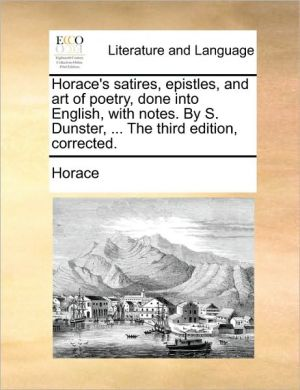 Horace's satires, epistles, and art of poetry, done into English, with notes. By S. Dunster, . The third edition, corrected. - Horace