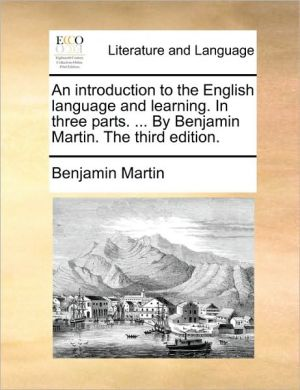 An introduction to the English language and learning. In three parts. . By Benjamin Martin. The third edition. - Benjamin Martin