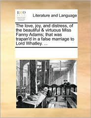 The love, joy, and distress, of the beautiful & virtuous Miss Fanny Adams; that was trapan'd in a false marriage to Lord Whatley. . - See Notes Multiple Contributors