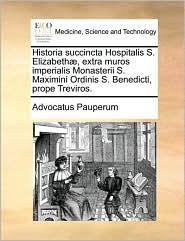 Historia succincta Hospitalis S. Elizabeth, extra muros imperialis Monasterii S. Maximini Ordinis S. Benedicti, prope Treviros. - Advocatus Pauperum