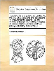 The elements of trigonometry. Containing, the properties, relations, and calculations of sines, tangents, secants, &c. The doctrine of the sphere, and the principles of plain and spherical trigonometry. All plainly and clearly demonstrated. - William Emerson