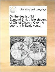 On the death of Mr. Edmund Smith, late student of Christ-Church, Oxon. A poem, in Miltonic verse. - See Notes Multiple Contributors