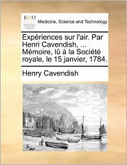 Exp riences sur l'air. Par Henri Cavendish, ... M moire, l la Soci t royale, le 15 janvier, 1784. - Henry Cavendish