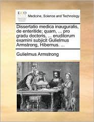 Dissertatio medica inauguralis, de enteritide; quam, ... pro gradu doctoris, ... eruditorum examini subjicit Gulielmus Armstrong, Hibernus. ... - Gulielmus Armstrong