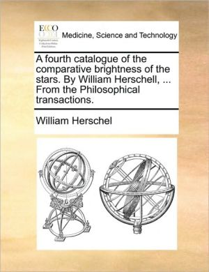 A fourth catalogue of the comparative brightness of the stars. By William Herschell, . From the Philosophical transactions. - William Herschel