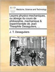 Le ons physico-mechaniques, ou abrege du cours de philosophie, mechanique & experimentale de Jean Theophile Desaguliers, . - J.T. Desaguliers