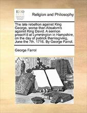 The Late Rebellion Against King George, Worse Than Absalom's Against King David. a Sermon Preach'd at Lymmington in Hampshire, on - Farrol, George
