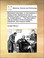Mechanick exercises: or, the doctrine of handy-works. Applied to the art of smithing, joinery, carpentry, and turning. By Joseph Moxon, ... The third edition, with an addition of the bricklayers, plaisterers, and masons trades.