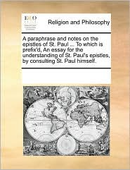 A paraphrase and notes on the epistles of St. Paul ... To which is prefix'd, An essay for the understanding of St. Paul's epistles, by consulting St. Paul himself. - See Notes Multiple Contributors