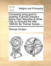 Concerning Doing Good to Posterity. a Sermon Preach'd Before Their Majesties at White-Hall, on February the 16th, 1689-90. by Thom - Tenison, Thomas