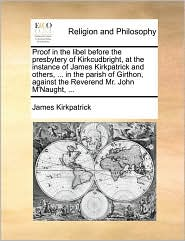 Proof in the libel before the presbytery of Kirkcudbright, at the instance of James Kirkpatrick and others, ... in the parish of Girthon, against the Reverend Mr. John M'Naught, ... - James Kirkpatrick