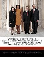 Webster's Guide to World Governments: Macedonia, Featuring President Gjorge Ivanov and Prime Minister Nikola Gruevski