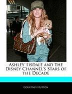 Ashley Tisdale and the Disney Channel's Stars of the Decade Off the Record Guide to Ashley Tisdale and the Disney Channel's Stars of the Decade