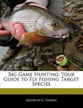 Big Game Hunting: Your Guide to Fly Fishing Target Species - Cleveland, Jacob / Tamura, K.