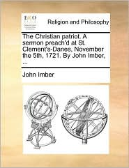 The Christian patriot. A sermon preach'd at St. Clement's-Danes, November the 5th, 1721. By John Imber, . - John Imber
