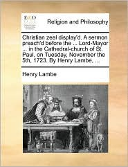 Christian zeal display'd. A sermon preach'd before the ... Lord-Mayor ... in the Cathedral-church of St. Paul, on Tuesday, November the 5th, 1723. By Henry Lambe, ... - Henry Lambe