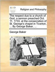The respect due to a church of God, a sermon preached Oct. 11. 1733. at the consecration of St. George's chapel in Tiverton, ... By George Baker, ... - George Baker