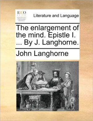 The enlargement of the mind. Epistle I. . By J. Langhorne. - John Langhorne