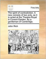 The spirit of contradiction. A new comedy of two acts, as it is acted at the Theatre-Royal in Covent-Garden. By a gentleman of Cambridge. - John Rich