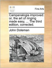 Campanalogia improved: or, the art of ringing made easy, ... The third edition, corrected. - John Doleman