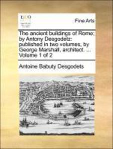 The ancient buildings of Rome; by Antony Desgodetz: published in two volumes, by George Marshall, architect. ... Volume 1 of 2 als Buch von Antoin... - Gale ECCO, Print Editions