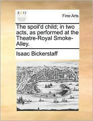 The spoil'd child; in two acts, as performed at the Theatre-Royal Smoke-Alley. - Isaac Bickerstaff