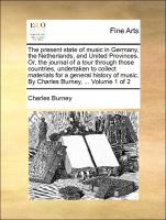 The present state of music in Germany, the Netherlands, and United Provinces. Or, the journal of a tour through those countries, undertaken to collect materials for a general history of music. By Charles Burney, ... Volume 1 of 2