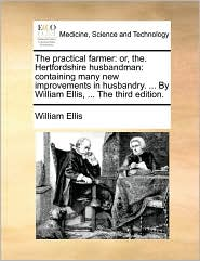 The Practical Farmer: Or, The. Hertfordshire Husbandman: Containing Many New Improvements in Husbandry. ... by William Ellis, ... the Third