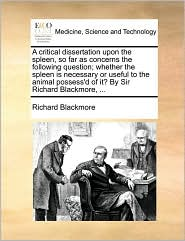 A critical dissertation upon the spleen, so far as concerns the following question; whether the spleen is necessary or useful to the animal possess'd of it? By Sir Richard Blackmore, ... - Richard Blackmore