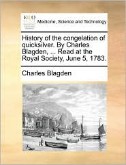 History of the congelation of quicksilver. By Charles Blagden, . Read at the Royal Society, June 5, 1783. - Charles Blagden