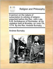 A sermon on the nature of subscription to articles of religion; preached before the Rev. John Law, A.M. Archdeacon of Rochester. at his visitation held at Bromley, on June 7th, 1774. By the Rev. Andrew Burnaby, . - Andrew Burnaby