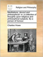 Meditations, devout and philosophical: or, a collection of thoughts upon religious and philosophical subjects. By a person of honour.