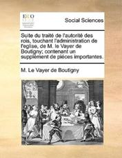 Suite Du Trait de L'Autorit Des Rois, Touchant L'Administration de L'Eglise, de M. Le Vayer de Boutigny; Contenant Un Supplment de Pices Importantes. - M Le Vayer De Boutigny
