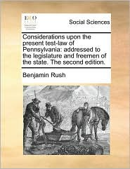 Considerations upon the present test-law of Pennsylvania: addressed to the legislature and freemen of the state. The second edition. - Benjamin Rush