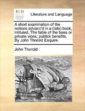 A   Short Examination of the Notions Advanc'd in a (Late Book, Intituled, the Fable of the Bees or Private Vices, Publick Benefits - Thorold, John
