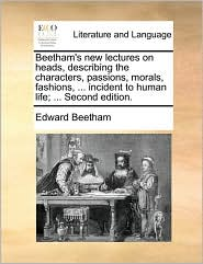 Beetham's new lectures on heads, describing the characters, passions, morals, fashions, . incident to human life; . Second edition. - Edward Beetham