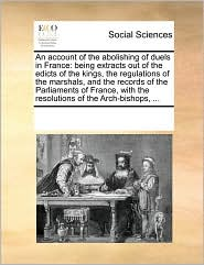 An account of the abolishing of duels in France: being extracts out of the edicts of the kings, the regulations of the marshals, and the records of the Parliaments of France, with the resolutions of the Arch-bishops, ...